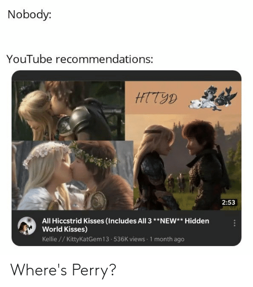 Kellie: Nobody:  YouTube recommendations:  HTT9D  2:53  All Hiccstrid Kisses (Includes All 3**NEW** Hidden  World Kisses)  Kellie //Kitty KatGem 13 536K views 1 month ago Where's Perry?
