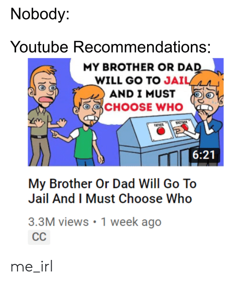 Nobody Youtube Recommendations MY BROTHER OR DAD WILL GO TO