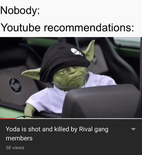 Rival: Nobody:  Youtube recommendations:  Yoda is shot and killed by Rival gang  members  58 views