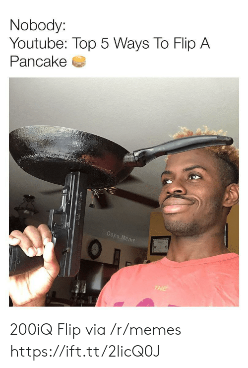 Meme, Memes, and youtube.com: Nobody:  Youtube: Top 5 Ways To Flip A  Pancake  Oops. Meme  THE 200iQ Flip via /r/memes https://ift.tt/2licQ0J