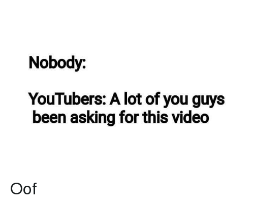 Video, Dank Memes, and Asking: Nobody:  YouTubers: A lot of you guys  been asking for this video Oof