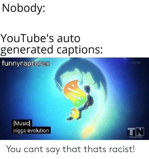 Generated: Nobody:  YouTube's auto  generated captions:  funnyraptorex  [Music]  nigga evolution  TN You cant say that thats racist!