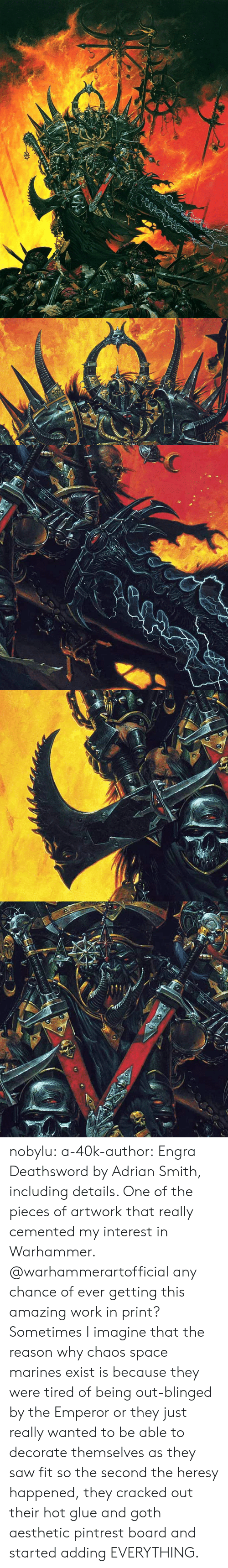 Marines: nobylu:  a-40k-author: Engra Deathsword by Adrian Smith, including details. One of the pieces of artwork that really cemented my interest in Warhammer.  @warhammerartofficial any chance of ever getting this amazing work in print?    Sometimes I imagine that the reason why chaos space marines exist is because they were tired of being out-blinged by the Emperor or they just really wanted to be able to decorate themselves as they saw fit so the second the heresy happened, they cracked out their hot glue and goth aesthetic pintrest board and started adding EVERYTHING.
