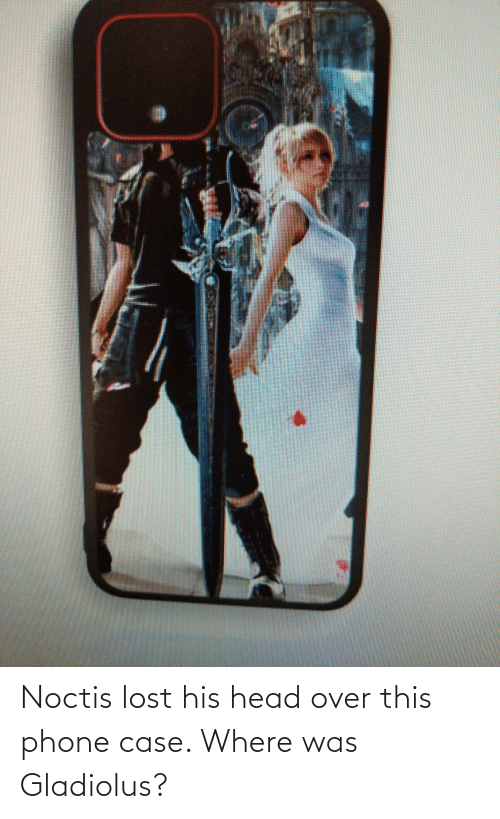 over-this: Noctis lost his head over this phone case. Where was Gladiolus?