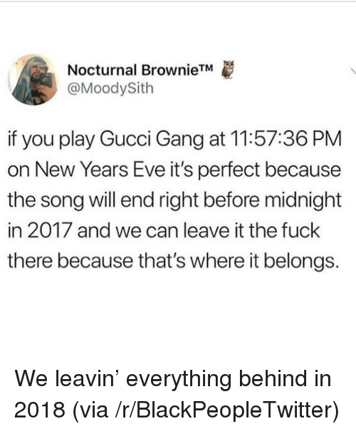 nocturnal: Nocturnal BrownieTM  @MoodySith  if you play Gucci Gang at 11:57:36 PM  on New Years Eve it's perfect because  the song will end right before midnight  in 2017 and we can leave it the fuck  there because that's where it belongs. <p>We leavin' everything behind in 2018 (via /r/BlackPeopleTwitter)</p>