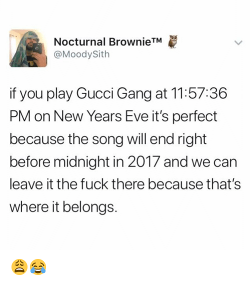 nocturnal: Nocturnal BrownieTM  @MoodySith  if you play Gucci Gang at 11:57:36  PM on New Years Eve it's perfect  because the song will end right  before midnight in 2017 and we can  leave it the fuck there because that's  where it belongs. 😩😂