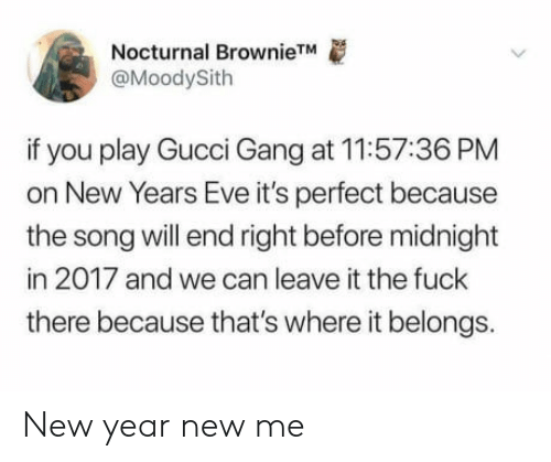 nocturnal: Nocturnal BrownieTM  @MoodySith  if you play Gucci Gang at 11:57:36 PM  on New Years Eve it's perfect because  the song will end right before midnight  in 2017 and we can leave it the fuck  there because that's where it belongs. New year new me