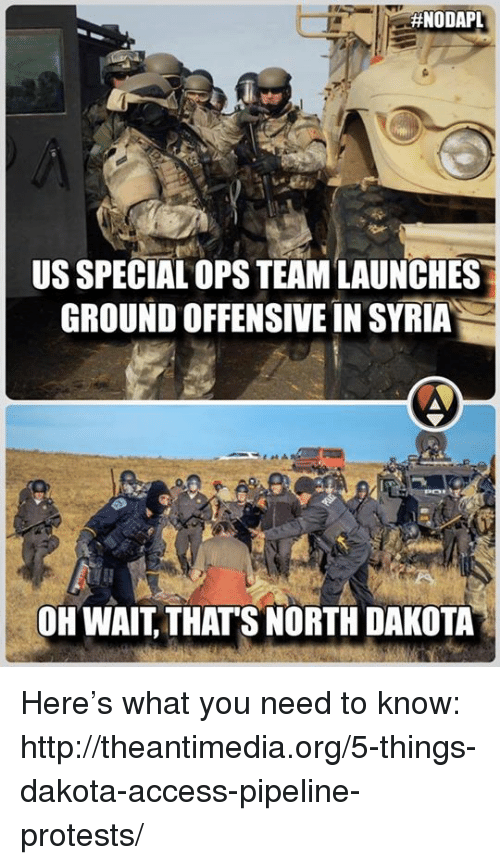 Dakota Access Pipeline Protests :  #NODAPL  US SPECIAL OPSTEAMLAUNCHES  GROUND OFFENSIVE IN SYRIA  OH WAIT THATS NORTH DAKOTA Here's what you need to know: http://theantimedia.org/5-things-dakota-access-pipeline-protests/
