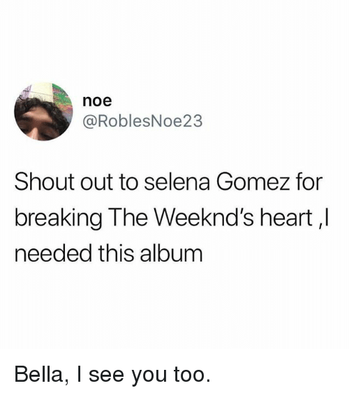 Funny, Selena Gomez, and Heart: noe  @RoblesNoe23  Shout out to selena Gomez for  breaking The Weeknd's heart,l  needed this album Bella, I see you too.