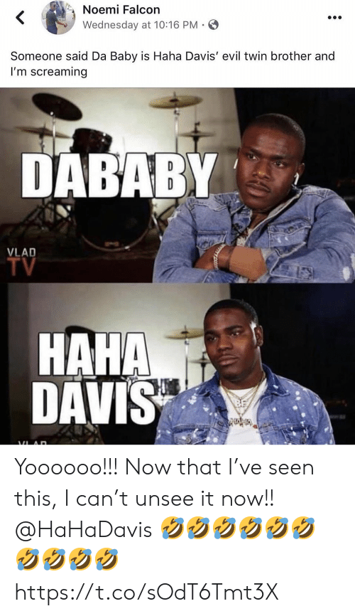 Memes, Wednesday, and Evil: Noemi Falcon  Wednesday at 10:16 PM  Someone said Da Baby is Haha Davis' evil twin brother and  I'm screaming  DABABY  VLAD  TV  HAHA  DAVIS Yoooooo!!! Now that I've seen this, I can't unsee it now!! @HaHaDavis 🤣🤣🤣🤣🤣🤣🤣🤣🤣🤣 https://t.co/sOdT6Tmt3X