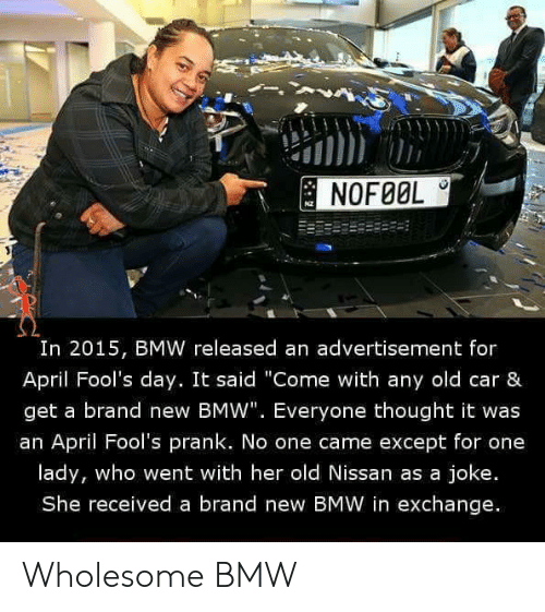 """Bmw, Prank, and Nissan: NOFØOL  I0  In 2015, BMW released an advertisement for  April Fool's day. It said """"Come with any old car &  get a brand new BMW"""". Everyone thought it was  an April Fool's prank. No one came except for one  lady, who went with her old Nissan as a joke.  She received a brand new BMW in exchange. Wholesome BMW"""