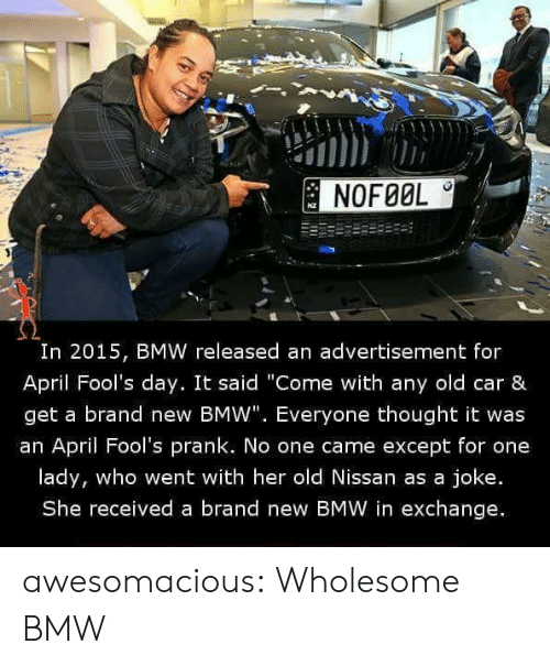 """Bmw, Prank, and Tumblr: NOFØOL  I0  In 2015, BMW released an advertisement for  April Fool's day. It said """"Come with any old car &  get a brand new BMW"""". Everyone thought it was  an April Fool's prank. No one came except for one  lady, who went with her old Nissan as a joke.  She received a brand new BMW in exchange. awesomacious:  Wholesome BMW"""