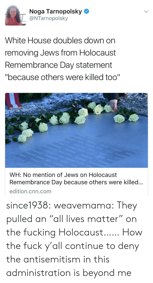 "Lives Matter: Noga Tarnopolsky  @NTarnopolsky  White House doubles down on  removing Jews from Holocaust  Remembrance Day statement  ""because others were killed too""  WH: No mention of Jews on Holocaust  Remembrance Day because others were killed..  edition.cnn.com since1938:  weavemama: They pulled an ""all lives matter"" on the fucking Holocaust……  How the fuck y'all continue to deny the antisemitism in this administration is beyond me"