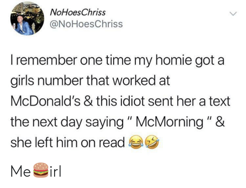 """Girls, Homie, and McDonalds: NoHoesChriss  @NoHoesChriss  Iremember one time my homie got a  girls number that worked at  McDonald's & this idiot sent her a text  the next day saying """" McMorning """" &  she left him on read Me🍔irl"""