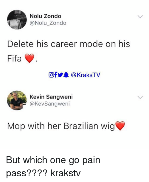 Fifa, Memes, and Brazilian: Nolu Zondo  @Nolu_Zondo  Delete his career mode on his  Fifa  回f步舉@ KraksTV  Kevin Sangweni  @KevSangweni  Mop with her Brazilian wig But which one go pain pass???? krakstv