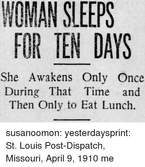 St Louis: NOMAN SLEEPS  FOR TEN DAYS  She Awakens Only Once  During That Time and  Then Only to Eat Lunch. susanoomon:  yesterdaysprint:   St. Louis Post-Dispatch, Missouri, April 9, 1910   me