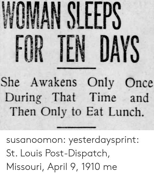 dispatch: NOMAN SLEEPS  FOR TEN DAYS  She Awakens Only Once  During That Time and  Then Only to Eat Lunch. susanoomon:  yesterdaysprint:   St. Louis Post-Dispatch, Missouri, April 9, 1910   me