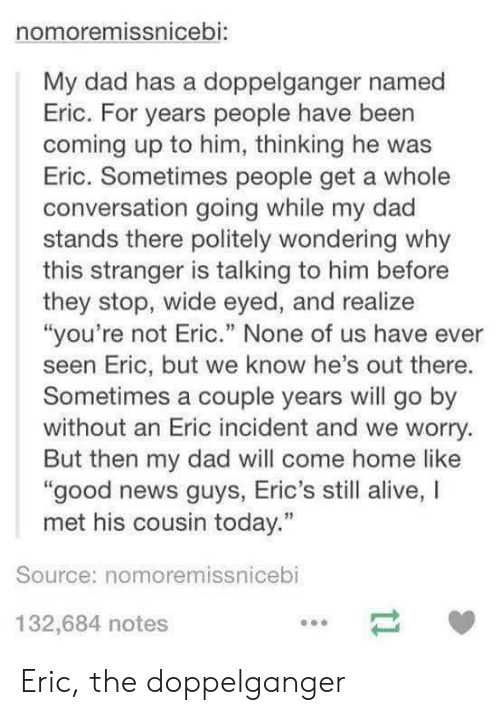 """Nonee: nomoremissnicebi:  My dad has a doppelganger named  Eric. For years people have been  coming up to him, thinking he was  Eric. Sometimes people get a whole  conversation going while my dad  stands there politely wondering why  this stranger is talking to him before  they stop, wide eyed, and realize  """"you're not Eric."""" None of us have ever  seen Eric, but we know he's out there.  Sometimes a couple years will go by  without an Eric incident and we worry.  But then my dad will come home like  good news guys, Eric's still alive, I  met his cousin today.""""  Source: nomoremissnicebi  132,684 notes Eric, the doppelganger"""