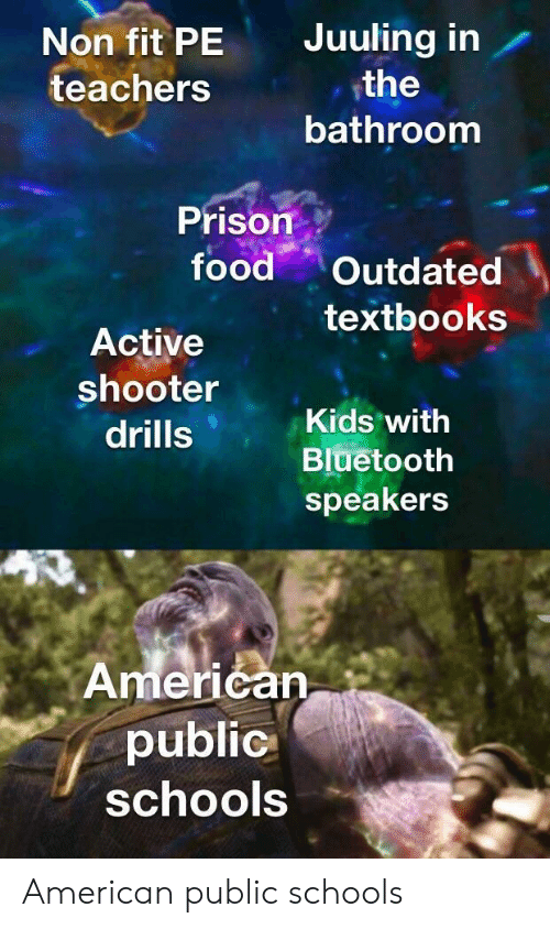 Bluetooth, Food, and Prison: Non fit PE Juuling in  teachers  the  bathroom  Prison. :-  food , Outdated  textbooks  Active  shooter  drills  Kids with  Bluetooth  speakers  Amerićan  public  schoolS American public schools