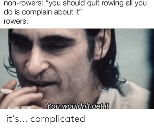 """Rowing: non-rowers: """"you should quit rowing all you  do is complain about it""""  rowers:  You wouldn't get it  u/sują llama it's... complicated"""