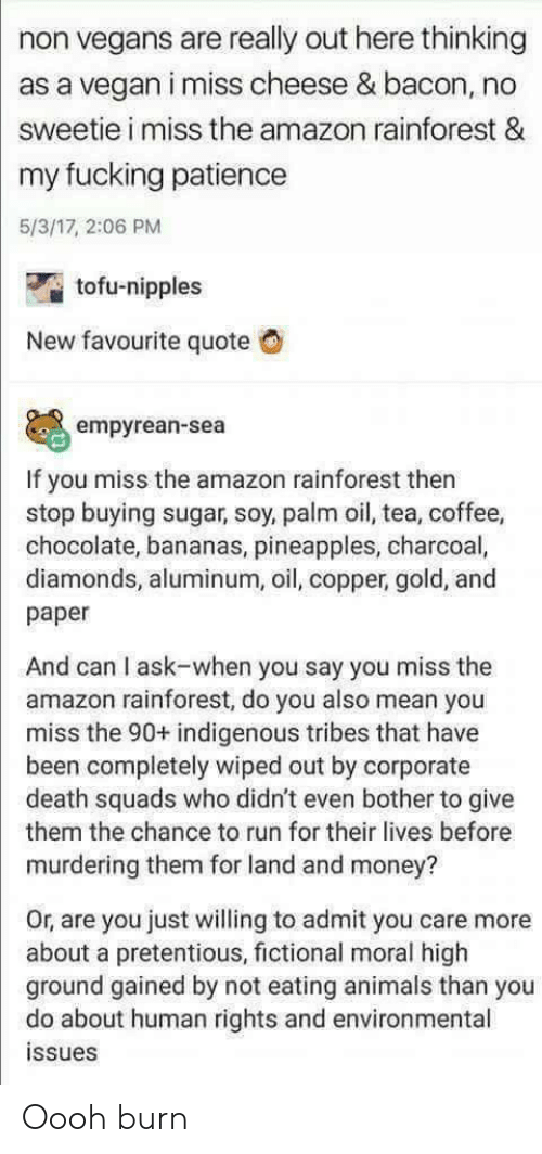 tofu: non vegans are really out here thinking  as a vegan i miss cheese & bacon, no  sweetie i miss the amazon rainforest &  my fucking patience  5/3/17, 2:06 PM  tofu-nipples  New favourite quote G  empyrean-sea  If you miss the amazon rainforest then  stop buying sugar, soy, palm oil, tea, coffee,  chocolate, bananas, pineapples, charcoal,  diamonds, aluminum, oil, copper, gold, and  paper  And can I ask-when you say you miss the  amazon rainforest, do you also mean you  miss the 90+ indigenous tribes that have  been completely wiped out by corporate  death squads who didn't even bother to give  them the chance to run for their lives before  murdering them for land and money?  Or, are you just willing to admit you care more  about a pretentious, fictional moral high  ground gained by not eating animals than you  do about human rights and environmental  issues Oooh burn