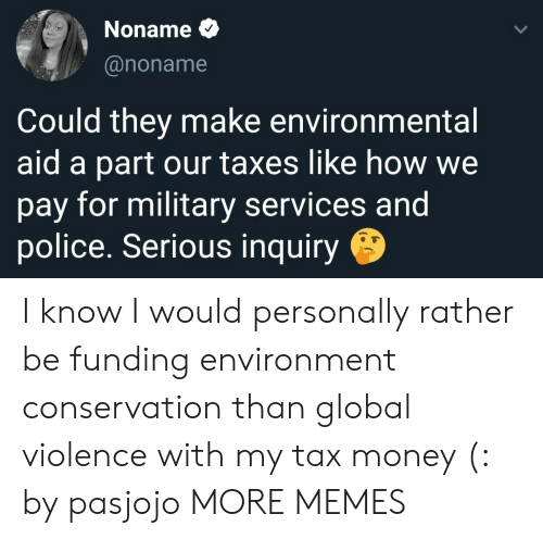 Conservation: Noname  @noname  Could they make environmental  aid a part our taxes like how we  pay for military services and  police. Serious inquiry I know I would personally rather be funding environment conservation than global violence with my tax money (: by pasjojo MORE MEMES