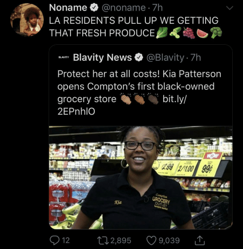La: Noname O @noname · 7h  LA RESIDENTS PULL UP WE GETTING  THAT FRESH PRODUCE,  Blavity News O @Blavity 7h  BLAVITY  Protect her at all costs! Kia Patterson  opens Compton's first black-owned  bit.ly/  grocery store  2EPnhlO  299 2/100 99¢  Compten  GROCERY  OUTLET  Kia  9,039  272,895  Q 12