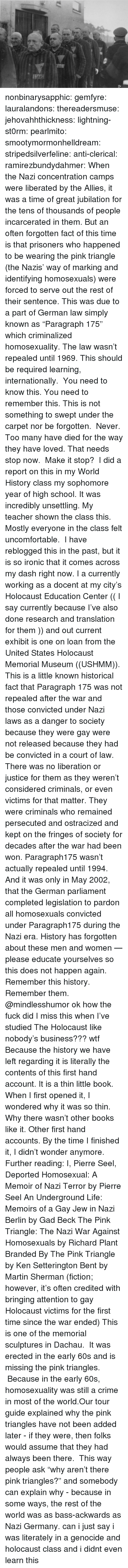"""unsettling: nonbinarysapphic:  gemfyre:  lauralandons:  thereadersmuse:  jehovahhthickness:  lightning-st0rm:  pearlmito:  smootymormonhelldream:  stripedsilverfeline:  anti-clerical:  ramirezbundydahmer:  When the Nazi concentration camps were liberated by the Allies, it was a time of great jubilation for the tens of thousands of people incarcerated in them. But an often forgotten fact of this time is that prisoners who happened to be wearing the pink triangle (the Nazis' way of marking and identifying homosexuals) were forced to serve out the rest of their sentence. This was due to a part of German law simply known as """"Paragraph 175"""" which criminalized homosexuality. The law wasn't repealed until 1969.  This should be required learning, internationally.  You need to know this. You need to remember this. This is not something to swept under the carpet nor be forgotten. Never. Too many have died for the way they have loved. That needs stop now. Make it stop?  I did a report on this in my World History class my sophomore year of high school. It was incredibly unsettling.  My teacher shown the class this. Mostly everyone in the class felt uncomfortable.  I have reblogged this in the past, but it is so ironic that it comes across my dash right now. I a currently working as a docent at my city's Holocaust Education Center (( I say currently because I've also done research and translation for them )) and out current exhibit is one on loan from the United States Holocaust Memorial Museum ((USHMM)). This is a little known historical fact that Paragraph 175 was not repealed after the war and those convicted under Nazi laws as a danger to society because they were gay were not released because they had be convicted in a court of law. There was no liberation or justice for them as they weren't considered criminals, or even victims for that matter. They were criminals who remained persecuted and ostracized and kept on the fringes of society for decades after the war had been w"""