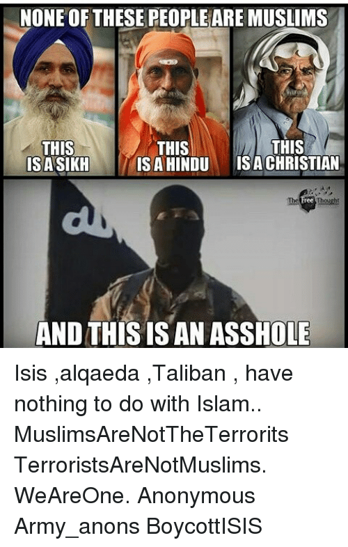 taliban: NONE OF THESE PEOPLEAREMUSLIMS  THIS  THIS  THIS  IS A HINDU  ISA CHRISTIAN  ISASIKH  AND THIS IS AN ASSHOLE Isis ,alqaeda ,Taliban , have nothing to do with Islam.. MuslimsAreNotTheTerrorits TerroristsAreNotMuslims. WeAreOne. Anonymous Army_anons BoycottISIS