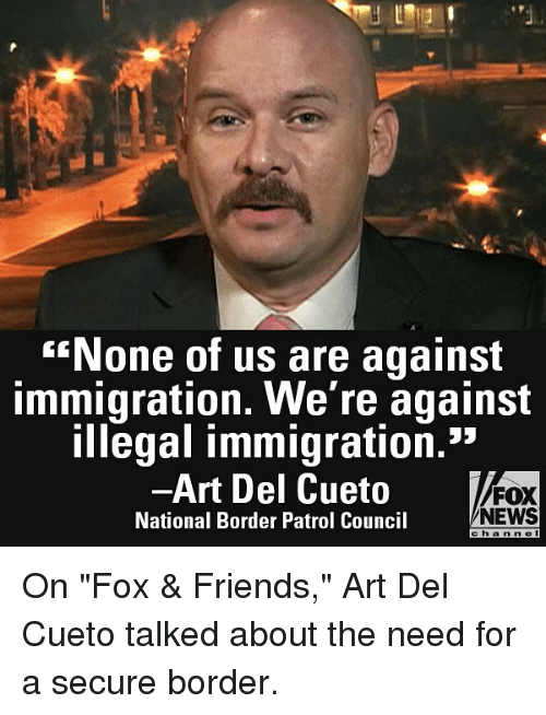 """Friends, Memes, and News: None of us are against  immigration. We're against  illegal immigration.""""  -Art Del Cueto  National Border Patrol Council  FOX  NEWS  e ha n n e l On """"Fox & Friends,"""" Art Del Cueto talked about the need for a secure border."""
