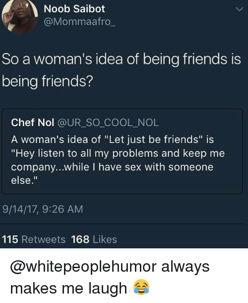 """Friends, Memes, and Sex: Noob Saibot  @Mommaafro  So a woman's idea of being friends is  being friends?  Chef Nol @UR_SO COOL_NOL  A woman's idea of """"Let just be friends"""" is  """"Hey listen to all my problems and keep me  company...while I have sex with someone  else.""""  9/14/17, 9:26 AM  115 Retweets 168 Likes @whitepeoplehumor always makes me laugh 😂"""