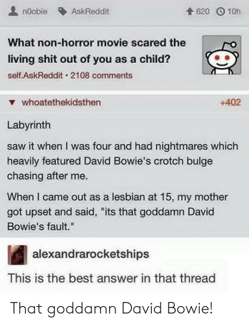 "David Bowie, Saw, and Shit: noobie AskReddit  4620 O 10h  What non-horror movie scared the  living shit out of you as a child?  self AskReddit. 2108 comments  ▼ whoatethekidsthen  +402  Labyrinth  saw it when I was four and had nightmares which  heavily featured David Bowie's crotch bulge  chasing after me.  When I came out as a lesbian at 15, my mother  got upset and said, ""its that goddamn David  Bowie's fault.""  alexandrarocketships  This is the best answer in that thread That goddamn David Bowie!"