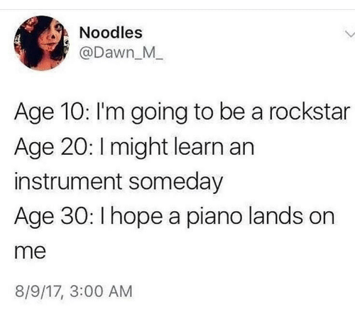 Dawn, Piano, and Hope: Noodles  @Dawn_M_  Age 10: I'm going to be a rockstar  Age 20: Imight learn an  instrument someday  Age 30: I hope a piano lands on  me  8/9/17, 3:00 AM