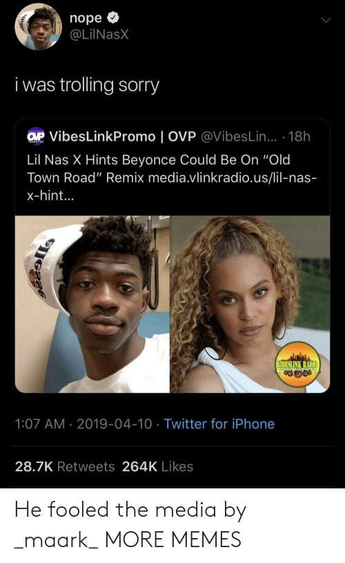 "Trolling: nope >  @LİINaSX  i was trolling sorry  VibesLinkPromo | OVP @VibesLin... 18h  Lil Nas X Hints Beyonce Could Be On ""Old  Town Road"" Remix media.vlinkradio.us/lil-nas-  x-hint...  IBESLINK RADIO  1:07 AM 2019-04-10 Twitter for iPhone  28.7K Retweets 264K Likes He fooled the media by _maark_ MORE MEMES"
