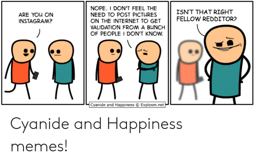 Instagram, Internet, and Memes: NOPE. I DON'T FEEL THE  NEED TO POST PICTURES  ON THE INTERNET TO GET  VALIDATION FROM A BUNCH  OF PEOPLE I DON'T KNOW  ISN'T THAT RIGHT  FELLOW REDDITOR?  ARE YOU ON  INSTAGRAM?  Cyanide and Happiness  Explosm.net Cyanide and Happiness memes!