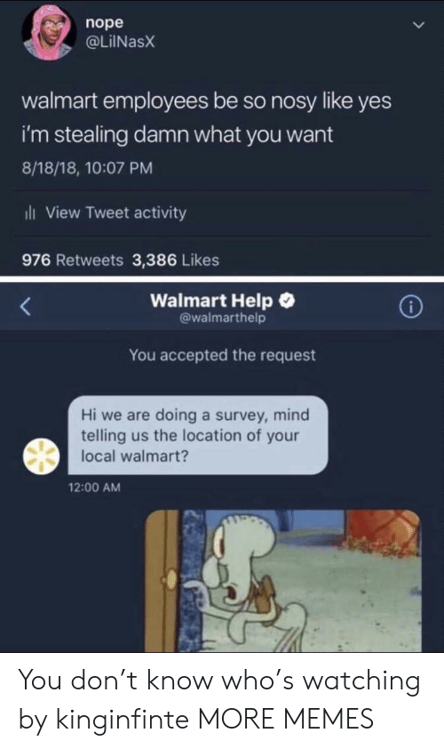 Locale: nope  @LİINaSX  walmart employees be so nosy like yes  i'm stealing damn what you want  8/18/18, 10:07 PM  ili View Tweet activity  976 Retweets 3,386 Likes  Walmart Help  @walmarthelp  You accepted the request  Hi we are doing a survey, mind  telling us the location of your  local walmart?  12:00 AM You don't know who's watching by kinginfinte MORE MEMES