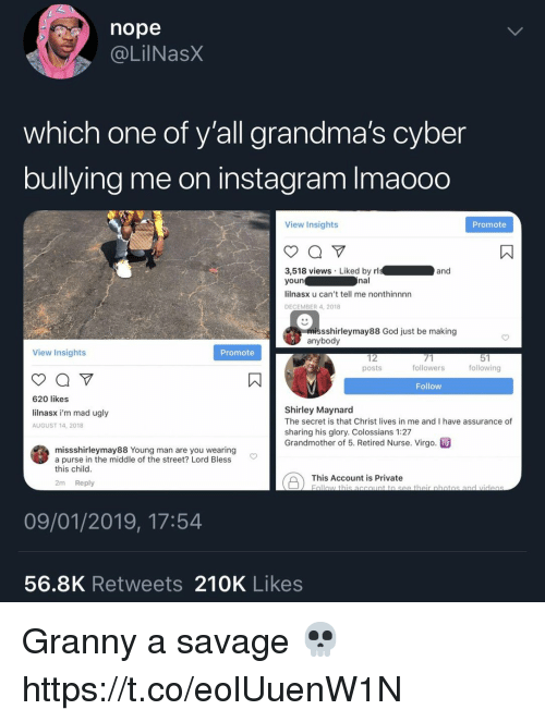 God, Instagram, and Savage: nope  @LİINaSX  which one of y'all grandma's cyber  bullying me on instagram Imaooo  View Insights  Promote  3,518 views Liked by rl  youn  lilnasx u can't tell me nonthinnnn  DECEMBER 4, 2018  nal  sshirleymay88 God just be making  anybody  View Insights  Promote  12  posts  followers  following  Follow  620 likes  lilnasx i'm mad ugly  AUGUST 14, 2018  Shirley Maynard  The secret is that Christ lives in me and I have assurance of  sharing his glory. Colossians 1:27  Grandmother of 5. Retired Nurse. Virgo. m  missshirleymay88 Young man are you wearing  a purse in the middle of the street? Lord Bless  this child  This Account is Privateth obotos and  2m Reply  09/01/2019, 17:54  56.8K Retweets 210K Likes Granny a savage 💀 https://t.co/eolUuenW1N