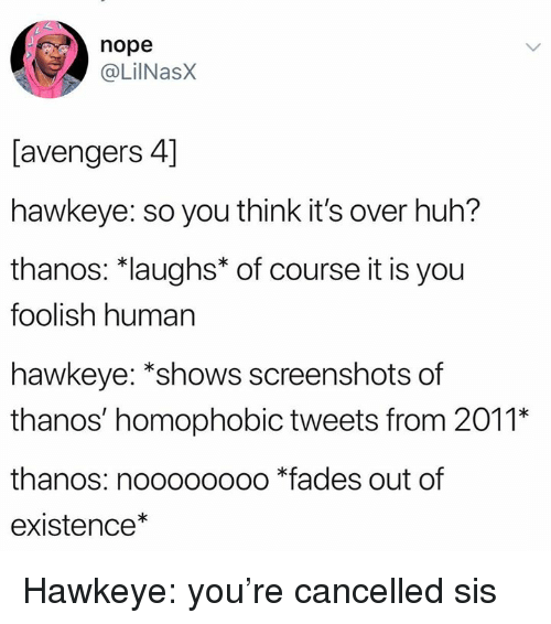 foolish: nope  @LilNasX  [avengers 4]  hawkeye: so you think it's over huh?  thanos: *laughs* of course it is you  foolish human  hawkeye: *shows screenshots of  thanos' homophobic tweets from 2011*  thanos: noooooooo *fades out of  existence* Hawkeye: you're cancelled sis