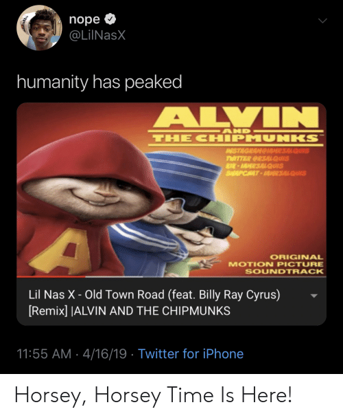 motion: nope  @LilNasX  humanity has peaked  ALVIN  AND  THE CHIPMUNKS  AISTAGRAMGIAMR3ALQUIS  TWITTER CRSALQUIS  K-IAMR3ALQUIS  SALAPCHAT-AR3ALQUIS  ORIGINAL  MOTION PICTURE  SOUNDTRACK  Lil Nas X - Old Town Road (feat. Billy Ray Cyrus)  [Remix] |ALVIN AND THE CHIPMUNKS  11:55 AM 4/16/19 Twitter for iPhone Horsey, Horsey Time Is Here!