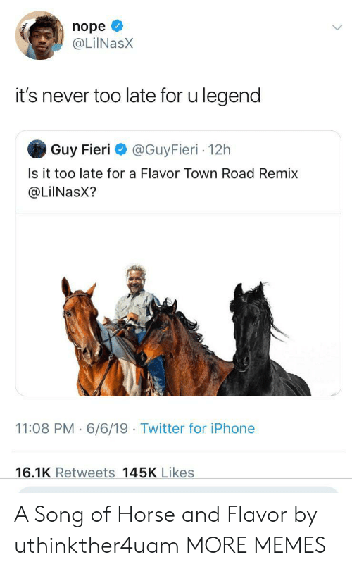 Guy Fieri: nope  @LilNasX  it's never too late for u legend  Guy Fieri  @GuyFieri 12h  Is it too late for a Flavor Town Road Remix  @LiINasX?  11:08 PM 6/6/19 Twitter for iPhone  16.1K Retweets 145K Likes A Song of Horse and Flavor by uthinkther4uam MORE MEMES
