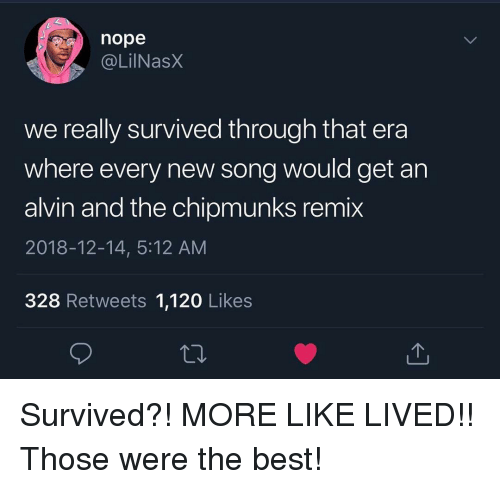 Funny, Best, and Nope: nope  @LilNasx  we really survived through that era  where every new song would get an  alvin and the chipmunks remix  2018-12-14, 5:12 AM  328 Retweets 1,120 Likes Survived?! MORE LIKE LIVED!! Those were the best!