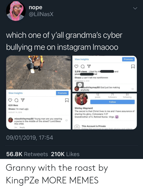 Promotee: nope  @LilNasX  which one of y'all grandma's cyber  bullying me on instagram Imaooo  View Insights  Promote  3,518 views Liked by rl  youn  lilnasx u can't tell me nonthinnnn  DECEMBER 4, 2018  and  nal  missshirleymay88 God just be making  anybody  View Insights  Promote  12  posts  followers  following  Follow  620 likes  lilnasx i'm mad ugly  AUGUST 14, 2018  Shirley Maynard  The secret is that Christ lives in me and I have assurance of  sharing his glory. Colossians 1:27  Grandmother of 5. Retired Nurse. Virgo  missshirleymay88 Young man are you wearing  a purse in the middle of the street? Lord Bless  this child  This Account is private botio  2m Reply  09/01/2019, 17:54  56.8K Retweets 210K Likes Granny with the roast by KingPZe MORE MEMES