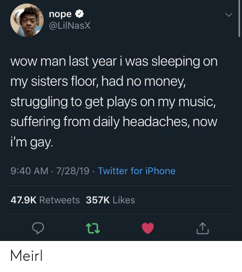 No Money: nope  @LilNasX  Wow man last year i was sleeping on  my sisters floor, had no money  struggling to get plays on my music,  suffering from daily headaches, now  i'm gay  9:40 AM 7/28/19 Twitter for iPhone  47.9K Retweets 357K Likes Meirl