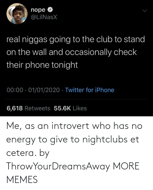 Club, Dank, and Energy: nope O  @LiINasX  real niggas going to the club to stand  on the wall and occasionally check  their phone tonight  00:00 · 01/01/2020 · Twitter for iPhone  6,618 Retweets 55.6K Likes Me, as an introvert who has no energy to give to nightclubs et cetera. by ThrowYourDreamsAway MORE MEMES
