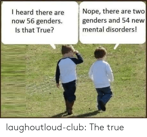 heard: Nope, there are two  genders and 54 new  I heard there are  now 56 genders.  Is that True?  mental disorders! laughoutloud-club:  The true