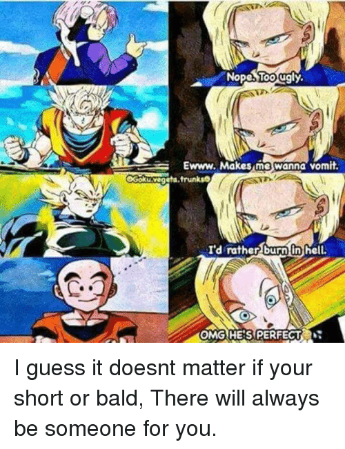 I Guessed It: Nope ugly.  Ewww. Makes me wanna vomit  OGokuvegeta trunks  I'd rather burn in hell.  ACOMG HE SPERFECT I guess it doesnt matter if your short or bald, There will always be someone for you.