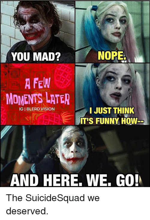 And Here We Go: NOPE.  YOU MAD?  A FEN  MOMENTS LATER  IGIBLERDVISION  I JUST THINK  ITIS FUNNY HOW  AND HERE. WE. Go The SuicideSquad we deserved.