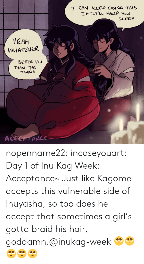 sometimes: nopenname22:  incaseyouart:  Day 1 of Inu Kag Week: Acceptance~ Just like Kagome accepts this vulnerable side of Inuyasha, so too does he accept that sometimes a girl's gotta braid his hair, goddamn.@inukag-week   🥺🥺🥺🥺🥺