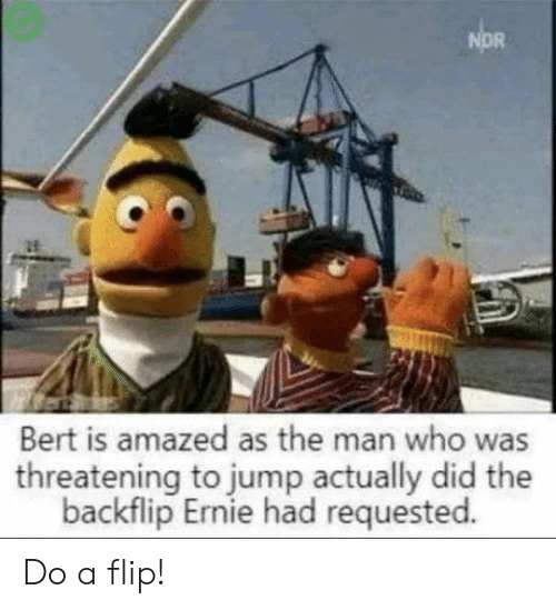 jump: NOR  Bert is amazed as the man who was  threatening to jump actually did the  backflip Ernie had requested. Do a flip!