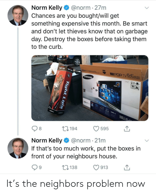 Norm Kelly: @norm 27m  Norm Kelly  Chances are you bought/will get  something expensive this month. Be smart  and don't let thieves know that on garbage  day. Destroy the boxes before taking them  to the curb.  Tight Lis  SMART T  Taght Les  שנא א  SAMSUNG  FRONT  41  Plasma  SART TV 9  HO  POP TV  64  595  L194  8  @norm 21m  Norm Kelly  If that's too much work, put the boxes in  front of your neighbours house.  913  L138  9  Tight LiEs It's the neighbors problem now